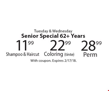 Tuesday & Wednesday. Senior Special 62+ Years. 22.99 Coloring (tinte) OR 28.99 Perm OR 11.99 Shampoo & Haircut. With coupon. Expires 2/17/18.