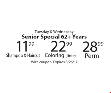 Tuesday & Wednesday Senior Special 62+. 11.99 Shampoo & Haircut OR 22.99 Coloring (tinte) OR 28.99 Perm. With coupon. Expires 8/26/17.