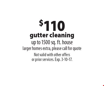 $110 gutter cleaning. Up to 1500 sq. ft. house. Larger homes extra, please call for quote. Not valid with other offers or prior services. Exp. 3-10-17.