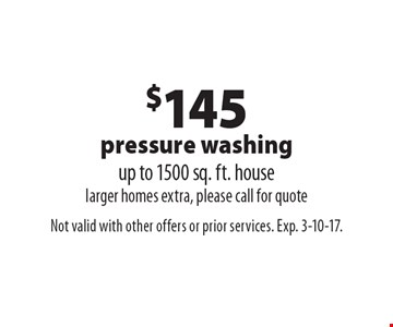 $145 pressure washing. Up to 1500 sq. ft. house. Larger homes extra, please call for quote. Not valid with other offers or prior services. Exp. 3-10-17.