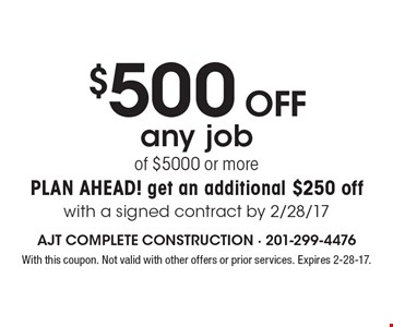 $500 OFF any job of $5000 or more. Plan ahead! get an additional $250 off with a signed contract by 2/28/17. With this coupon. Not valid with other offers or prior services. Expires 2-28-17.