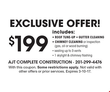 Exclusive offer!! $199 includes: roof tune-up, gutter cleaning, chimney cleaning or inspection (gas, oil or wood burning), sealing up to 3 vents, 1 skylight & chimney flashing. With this coupon. Some restrictions apply. Not valid with other offers or prior services. Expires 3-10-17.