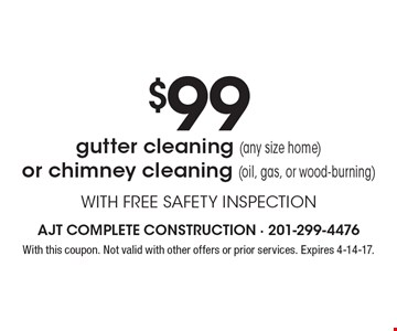 $99 gutter cleaning (any size home)or chimney cleaning (oil, gas, or wood-burning) WITH FREE SAFETY INSPECTION. With this coupon. Not valid with other offers or prior services. Expires 4-14-17.