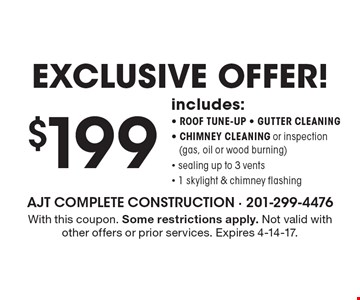 Exclusive offer! $199 includes: - roof tune-up - gutter cleaning - chimney cleaning or inspection(gas, oil or wood burning) - sealing up to 3 vents - 1 skylight & chimney flashing. With this coupon. Some restrictions apply. Not valid with other offers or prior services. Expires 4-14-17.