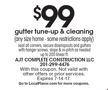 $99 gutter tune-up & cleaning (any size home - some restrictions apply) seal all corners, secure downspouts and gutters with hanger screws, slope & re-pitch as needed. Up to 200 linear ft. With this coupon. Not valid with other offers or prior services. Expires 7-14-17. Go to LocalFlavor.com for more coupons.