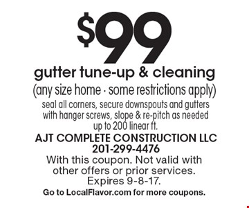 $99 gutter tune-up & cleaning (any size home - some restrictions apply) seal all corners, secure downspouts and gutters with hanger screws, slope & re-pitch as needed up to 200 linear ft. With this coupon. Not valid with other offers or prior services. Expires 9-8-17. Go to LocalFlavor.com for more coupons.
