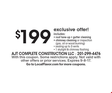 $199 exclusive offer! includes: - roof tune-up - gutter cleaning - chimney cleaning or inspection(gas, oil or wood burning) - sealing up to 3 vents - 1 skylight & chimney flashing. With this coupon. Some restrictions apply. Not valid with other offers or prior services. Expires 9-8-17. Go to LocalFlavor.com for more coupons.