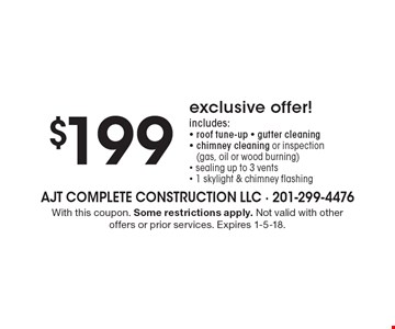 $199 exclusive offer! includes: - roof tune-up - gutter cleaning - chimney cleaning or inspection(gas, oil or wood burning) - sealing up to 3 vents - 1 skylight & chimney flashing. With this coupon. Some restrictions apply. Not valid with other offers or prior services. Expires 1-5-18.
