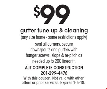 $99 gutter tune up & cleaning(any size home - some restrictions apply) seal all corners, secure downspouts and gutters with hanger screws, slope & re-pitch as needed up to 200 linear ft. With this coupon. Not valid with other offers or prior services. Expires 1-5-18.