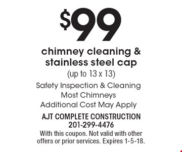 $99 chimney cleaning & stainless steel cap(up to 13 x 13) Safety Inspection & Cleaning. Most Chimneys Additional Cost May Apply. With this coupon. Not valid with other offers or prior services. Expires 1-5-18.