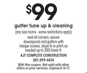 $99 gutter tune up & cleaning (any size home - some restrictions apply) seal all corners, secure downspouts and gutters with hanger screws, slope & re-pitch as needed up to 200 linear ft.. With this coupon. Not valid with other offers or prior services. Expires 6-9-17.
