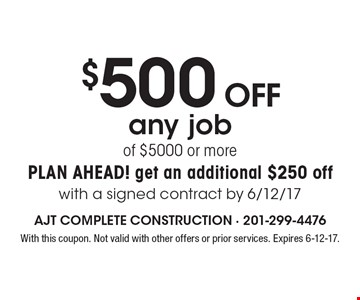$500 OFF any job of $5000 or more plan ahead! get an additional $250 offwith a signed contract by 6/12/17. With this coupon. Not valid with other offers or prior services. Expires 6-12-17.