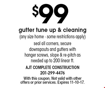 $99 gutter tune up & cleaning (any size home - some restrictions apply) seal all corners, secure downspouts and gutters with hanger screws, slope & re-pitch as needed up to 200 linear ft.. With this coupon. Not valid with other offers or prior services. Expires 11-10-17.