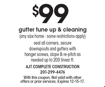 $99 gutter tune up & cleaning (any size home - some restrictions apply). Seal all corners, secure downspouts and gutters with hanger screws, slope & re-pitch as needed up to 200 linear ft. With this coupon. Not valid with other offers or prior services. Expires 12-15-17.