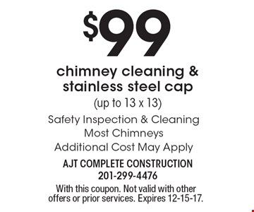 $99 chimney cleaning & stainless steel cap (up to 13 x 13). Safety Inspection & Cleaning. Most Chimneys Additional Cost May Apply. With this coupon. Not valid with other offers or prior services. Expires 12-15-17.