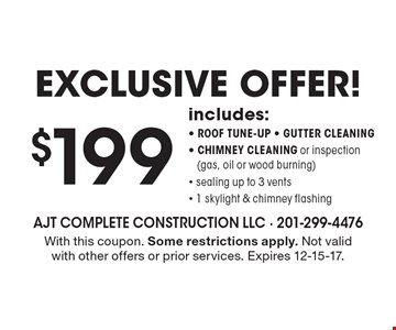 Exclusive offer! $199 includes: roof tune-up, gutter cleaning, chimney cleaning or inspection (gas, oil or wood burning), sealing up to 3 vents, 1 skylight & chimney flashing. With this coupon. Some restrictions apply. Not valid with other offers or prior services. Expires 12-15-17.