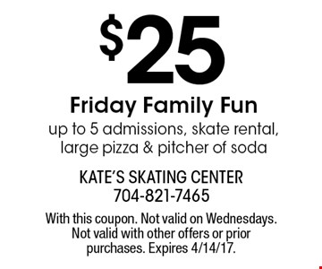 $25 Friday Family Fun. Up to 5 admissions, skate rental, large pizza & pitcher of soda. With this coupon. Not valid on Wednesdays. Not valid with other offers or prior purchases. Expires 4/14/17.