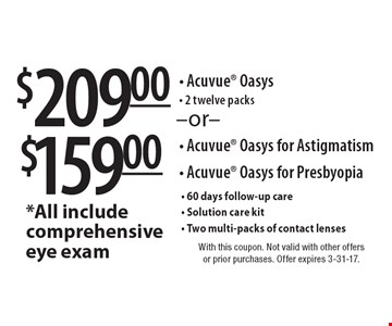 $209.00 Acuvue Oasys- 2 twelve packs or $159.00 Acuvue Oasys for Astigmatism, Acuvue Oasys for Presbyopia. All include comprehensive eye exam, 60 days follow-up care, Solution care kit, Two multi-packs of contact lenses. With this coupon. Not valid with other offers or prior purchases. Offer expires 3-31-17.
