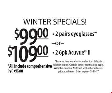 WINTER SPECIALS! $99.00 2 pairs eyeglasses* or $109.00- 2 6pk Acuvue II. *All include comprehensive eye exam. *Frames from our classic collection. Bifocals slightly higher. Certain power restrictions apply. With this coupon. Not valid with other offers or prior purchases. Offer expires 3-31-17.