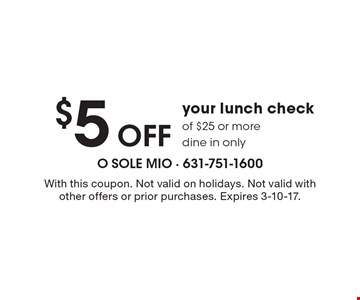 $5 Off your lunch check of $25 or more dine in only. With this coupon. Not valid on holidays. Not valid with other offers or prior purchases. Expires 3-10-17.