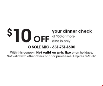 $10 Off your dinner check of $50 or more. dine in only. With this coupon. Not valid on prix fixe or on holidays. Not valid with other offers or prior purchases. Expires 3-10-17.