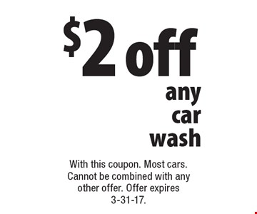 $2 off any car wash. With this coupon. Most cars. Cannot be combined with any other offer. Offer expires 3-31-17.