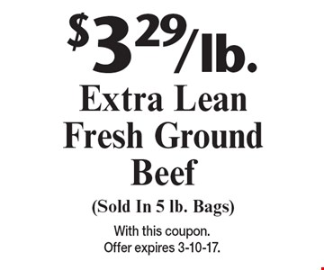 $3.29/lb. Extra Lean Fresh Ground Beef (Sold In 5 lb. Bags). With this coupon. Offer expires 3-10-17.