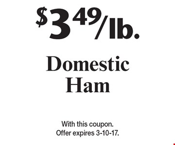 $3.49/lb. Domestic Ham. With this coupon. Offer expires 3-10-17.