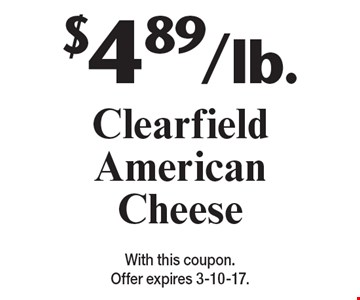 $4.89/lb. Clearfield American Cheese. With this coupon. Offer expires 3-10-17.