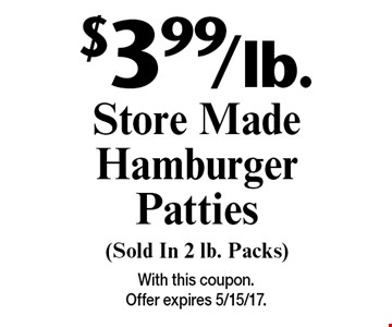 $3.99/lb. Store Made Hamburger Patties (Sold In 2 lb. Packs). With this coupon. Offer expires 5/15/17.