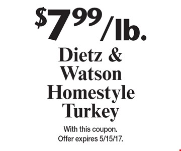 $7.99/lb. Dietz & Watson Homestyle Turkey. With this coupon. Offer expires 5/15/17.