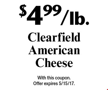 $4.99/lb. Clearfield American Cheese. With this coupon. Offer expires 5/15/17.