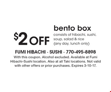 $2 Off bento box consists of hibachi, sushi, soup, salad & rice (any day, lunch only). With this coupon. Alcohol excluded. Available at FumiHibachi-Sushi location. Also at all Taki locations. Not validwith other offers or prior purchases. Expires 3-10-17.
