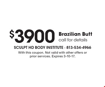 $3900 Brazilian Butt. Call for details. With this coupon. Not valid with other offers or prior services. Expires 3-10-17.