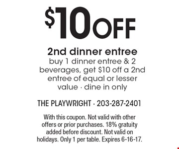 $10 OFF 2nd dinner entree. Buy 1 dinner entree & 2 beverages, get $10 off a 2nd entree of equal or lesser value. Dine in only. With this coupon. Not valid with other offers or prior purchases. 18% gratuity added before discount. Not valid on holidays. Only 1 per table. Expires 6-16-17.