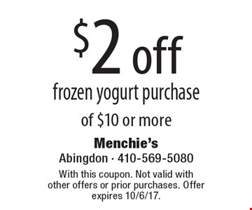 $2 off frozen yogurt purchase of $10 or more. With this coupon. Not valid with other offers or prior purchases. Offer expires 10/6/17.
