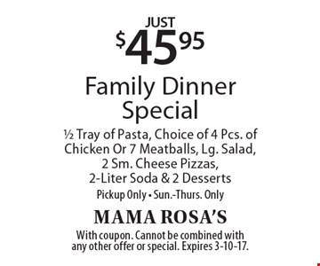 Just $45.95 Family Dinner Special. 1/2 Tray of Pasta, Choice of 4 Pcs. of Chicken Or 7 Meatballs, Lg. Salad, 2 Sm. Cheese Pizzas, 2-Liter Soda & 2 Desserts. Pickup Only - Sun.-Thurs. Only. With coupon. Cannot be combined with any other offer or special. Expires 3-10-17.