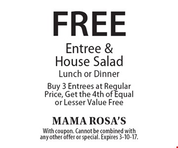 Free Entree & House Salad. Lunch or Dinner. Buy 3 Entrees at Regular Price, Get the 4th of Equal or Lesser Value Free. With coupon. Cannot be combined with any other offer or special. Expires 3-10-17.