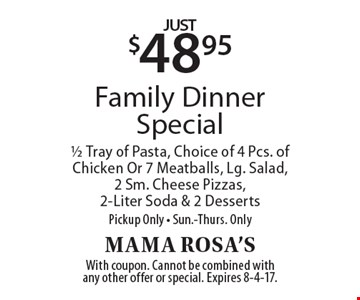 Just $48.95 Family Dinner Special 1/2 Tray of Pasta, Choice of 4 Pcs. of Chicken Or 7 Meatballs, Lg. Salad, 2 Sm. Cheese Pizzas, 2-Liter Soda & 2 DessertsPickup Only - Sun.-Thurs. Only. With coupon. Cannot be combined with any other offer or special. Expires 8-4-17.