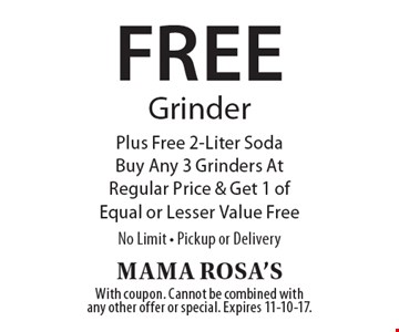 Free Grinder Plus Free 2-Liter Soda. Buy Any 3 Grinders At Regular Price & Get 1 of Equal or Lesser Value Free. No Limit. Pickup or Delivery. With coupon. Cannot be combined with any other offer or special. Expires 11-10-17.