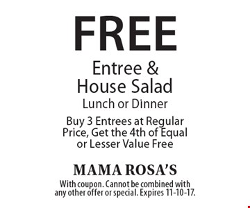 Free Entree & House Salad. Lunch or Dinner. Buy 3 Entrees at Regular Price, Get the 4th of Equal or Lesser Value Free. With coupon. Cannot be combined with any other offer or special. Expires 11-10-17.