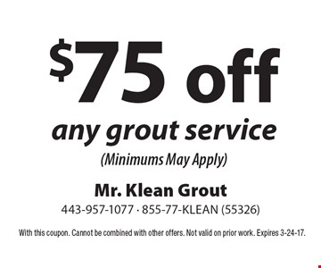 $75 off any grout service (Minimums May Apply). With this coupon. Cannot be combined with other offers. Not valid on prior work. Expires 3-24-17.