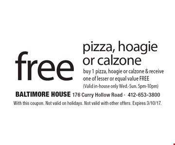 Free pizza, hoagie or calzone. Buy 1 pizza, hoagie or calzone & receive one of lesser or equal value FREE (Valid in-house only Wed.-Sun. 5pm-10pm). With this coupon. Not valid on holidays. Not valid with other offers. Expires 3/10/17.