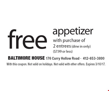 Free appetizer with purchase of 2 entrees (dine in only) ($7.99 or less). With this coupon. Not valid on holidays. Not valid with other offers. Expires 3/10/17.