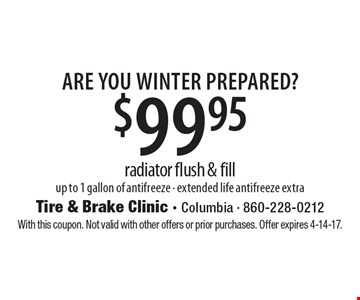 Are You Winter Prepared? $99.95 radiator flush & fill up to 1 gallon of antifreeze - extended life antifreeze extra. With this coupon. Not valid with other offers or prior purchases. Offer expires 4-14-17.