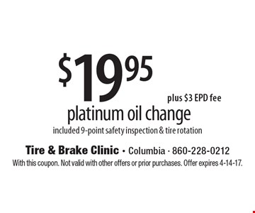 $19.95 plus $3 EPD fee platinum oil change included 9-point safety inspection & tire rotation. With this coupon. Not valid with other offers or prior purchases. Offer expires 4-14-17.