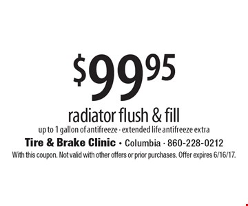 $99.95 radiator flush & fill. Up to 1 gallon of antifreeze - extended life antifreeze extra. With this coupon. Not valid with other offers or prior purchases. Offer expires 6/16/17.
