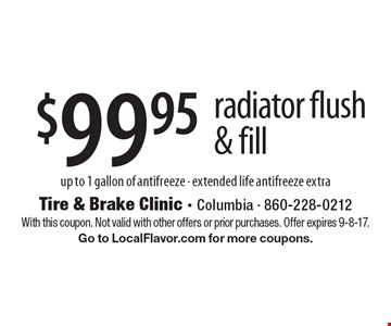 $99.95 radiator flush & fill. Up to 1 gallon of antifreeze. Extended life antifreeze extra. With this coupon. Not valid with other offers or prior purchases. Offer expires 9-8-17. Go to LocalFlavor.com for more coupons.