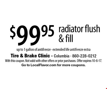 $99.95 radiator flush & fill - up to 1 gallon of antifreeze - extended life antifreeze extra. With this coupon. Not valid with other offers or prior purchases. Offer expires 10-6-17. Go to LocalFlavor.com for more coupons.