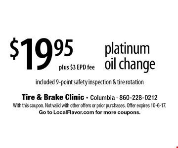 $19.95 plus $3 EPD fee platinum oil change - included 9-point safety inspection & tire rotation. With this coupon. Not valid with other offers or prior purchases. Offer expires 10-6-17. Go to LocalFlavor.com for more coupons.